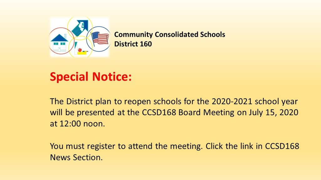SPECIAL NOTICE:  The District plan to reopen schools for the 2020-2021 school year will be presented at the CCSD168 Board Meeting on July 15, 2020 at 12:00 noon.     You must register to attend the meeting. Click the link in CCSD168 News Section.  https://forms.gle/1YELVz2RA5mu8zid8
