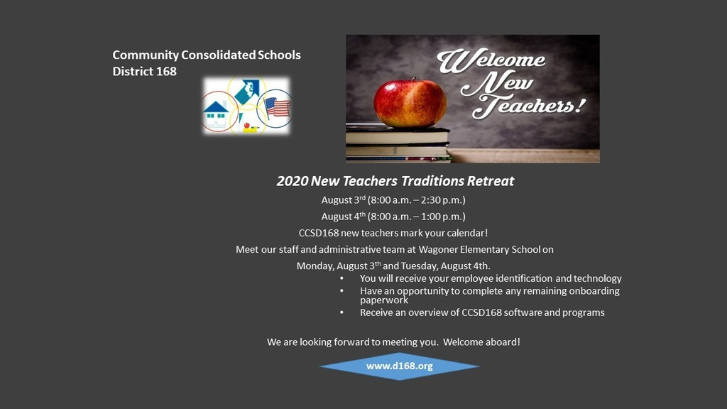 #d168excels - Welcome New Teachers! 2020 New Teachers Traditions Retreat  August 3rd (8:00 a.m. – 2:30 p.m.)  August 4th (8:00 a.m. – 1:00 p.m.)  CCSD168 new teachers mark your calendar. Meet our staff and administrative team at Wagoner Elementary School on Monday, August 3rd  and Tuesday, August 4th.   You will receive your employee identification and technology Have an opportunity to complete any remaining onboarding paperwork Receive an overview of CCSD168 software and programs We are looking forward to meeting you.   Welcome aboard!